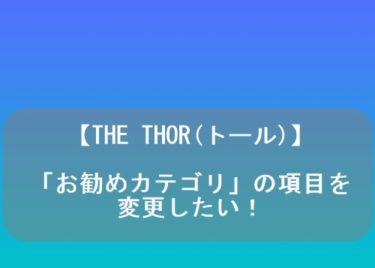 【THE THOR(トール)】「お勧めカテゴリ」の項目を変更したい!